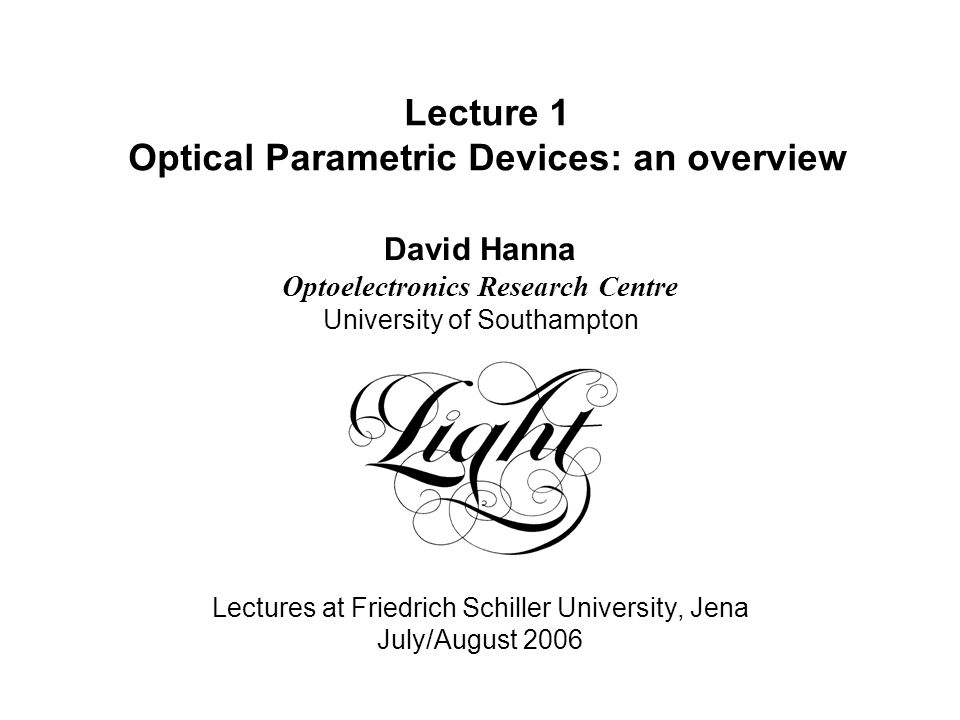 Lecture 1 Optical Parametric Devices: an overview David Hanna Optoelectronics Research Centre University of Southampton Lectures at Friedrich Schiller University, Jena July/August 2006