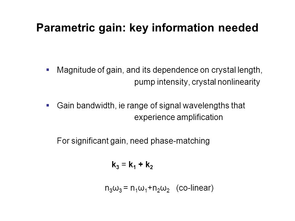 Parametric gain: key information needed  Magnitude of gain, and its dependence on crystal length, pump intensity, crystal nonlinearity  Gain bandwidth, ie range of signal wavelengths that experience amplification For significant gain, need phase-matching k 3 = k 1 + k 2 n 3 ω 3 = n 1 ω 1 +n 2 ω 2 (co-linear)
