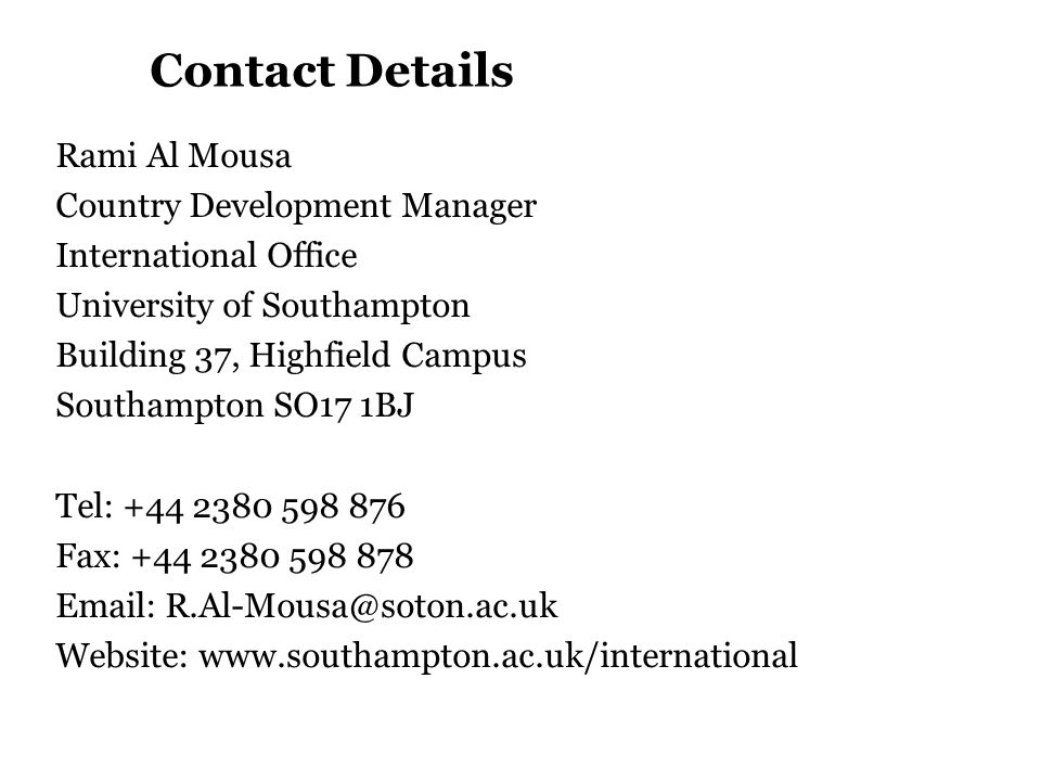 Contact Details Rami Al Mousa Country Development Manager International Office University of Southampton Building 37, Highfield Campus Southampton SO17 1BJ Tel: +44 2380 598 876 Fax: +44 2380 598 878 Email: R.Al-Mousa@soton.ac.uk Website: www.southampton.ac.uk/international