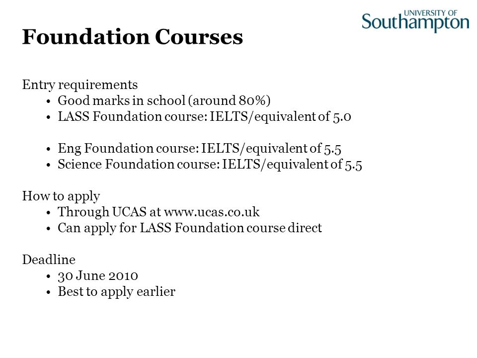 Entry requirements Good marks in school (around 80%) LASS Foundation course: IELTS/equivalent of 5.0 Eng Foundation course: IELTS/equivalent of 5.5 Science Foundation course: IELTS/equivalent of 5.5 How to apply Through UCAS at www.ucas.co.uk Can apply for LASS Foundation course direct Deadline 30 June 2010 Best to apply earlier Foundation Courses