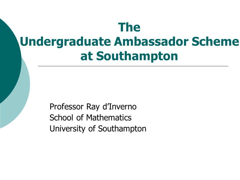 The Undergraduate Ambassador Scheme at Southampton Professor Ray d'Inverno School of Mathematics University of Southampton