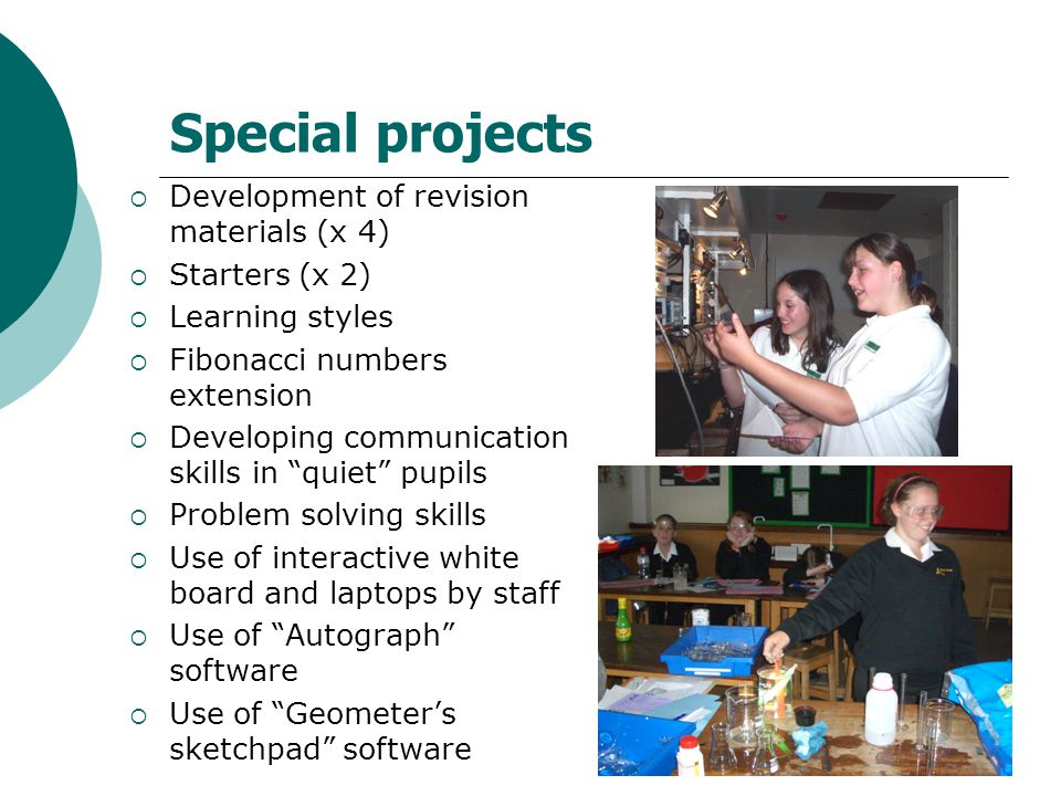 Special projects  Development of revision materials (x 4)  Starters (x 2)  Learning styles  Fibonacci numbers extension  Developing communication skills in quiet pupils  Problem solving skills  Use of interactive white board and laptops by staff  Use of Autograph software  Use of Geometer's sketchpad software