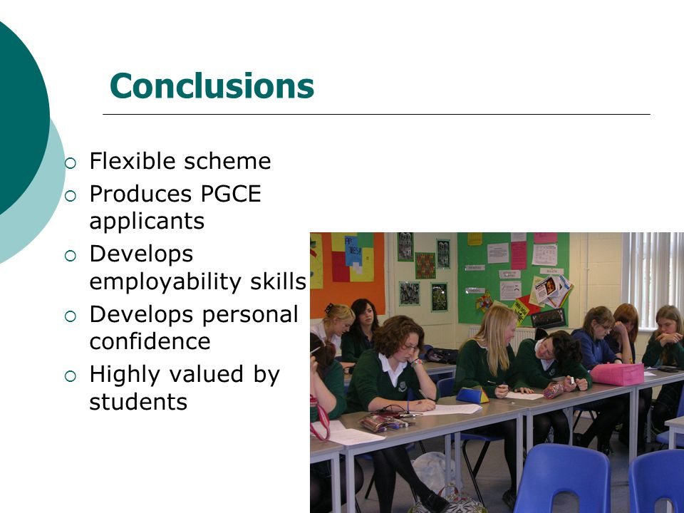 Conclusions  Flexible scheme  Produces PGCE applicants  Develops employability skills  Develops personal confidence  Highly valued by students