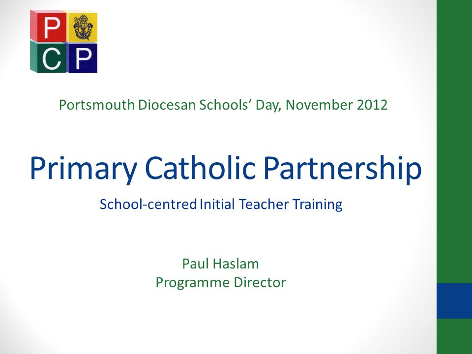 Background Established by Catholic primary schools in Portsmouth Diocese and accredited to offer QTS in 1999 - 2000 First PGCE trainees 2000 - 01 Trained around 300; about 200 employed in Catholic schools across country; almost 100 in our own diocese Many now in middle management; several in leadership Ofsted 'Outstanding' in all areas inspected Secure allocation of 32 core training places from TA for two years; School Direct places can be additional to these