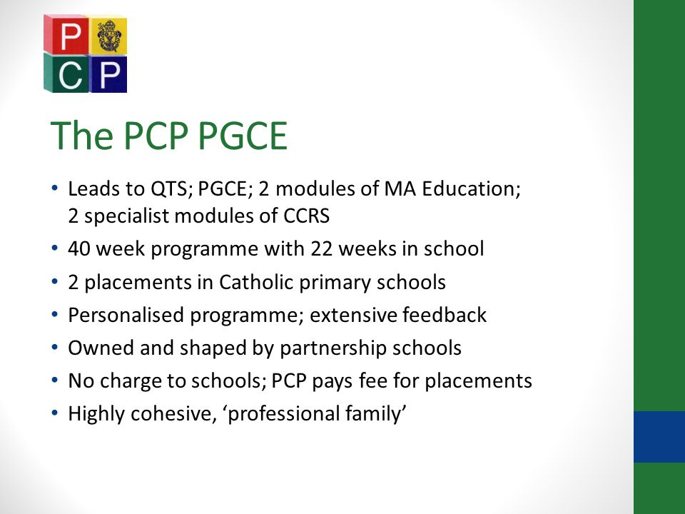 The PCP PGCE Leads to QTS; PGCE; 2 modules of MA Education; 2 specialist modules of CCRS 40 week programme with 22 weeks in school 2 placements in Catholic primary schools Personalised programme; extensive feedback Owned and shaped by partnership schools No charge to schools; PCP pays fee for placements Highly cohesive, 'professional family'