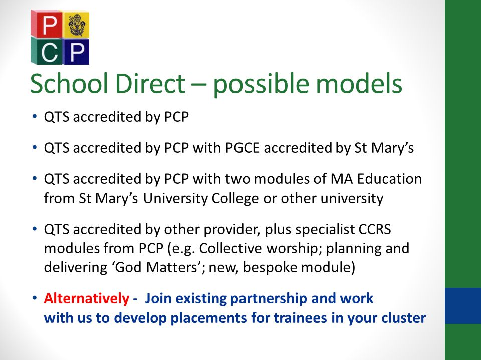School Direct – possible models QTS accredited by PCP QTS accredited by PCP with PGCE accredited by St Mary's QTS accredited by PCP with two modules of MA Education from St Mary's University College or other university QTS accredited by other provider, plus specialist CCRS modules from PCP (e.g.