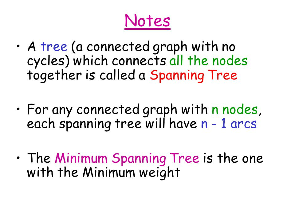 Notes A tree (a connected graph with no cycles) which connects all the nodes together is called a Spanning Tree For any connected graph with n nodes, each spanning tree will have n - 1 arcs The Minimum Spanning Tree is the one with the Minimum weight