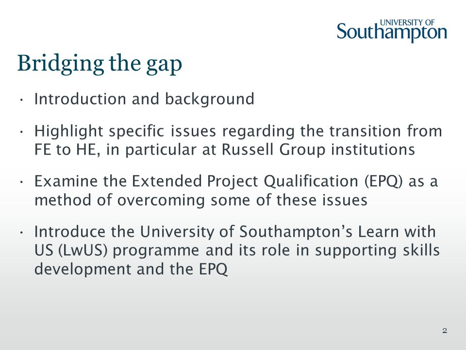 2 Bridging the gap Introduction and background Highlight specific issues regarding the transition from FE to HE, in particular at Russell Group institutions Examine the Extended Project Qualification (EPQ) as a method of overcoming some of these issues Introduce the University of Southampton's Learn with US (LwUS) programme and its role in supporting skills development and the EPQ