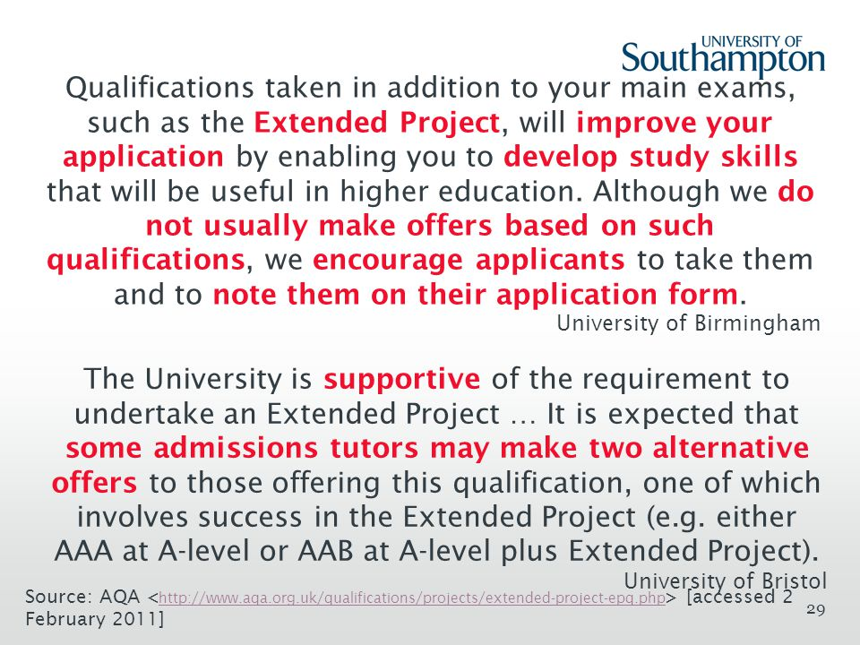 29 Qualifications taken in addition to your main exams, such as the Extended Project, will improve your application by enabling you to develop study skills that will be useful in higher education.