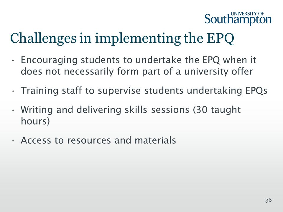 36 Challenges in implementing the EPQ Encouraging students to undertake the EPQ when it does not necessarily form part of a university offer Training staff to supervise students undertaking EPQs Writing and delivering skills sessions (30 taught hours) Access to resources and materials