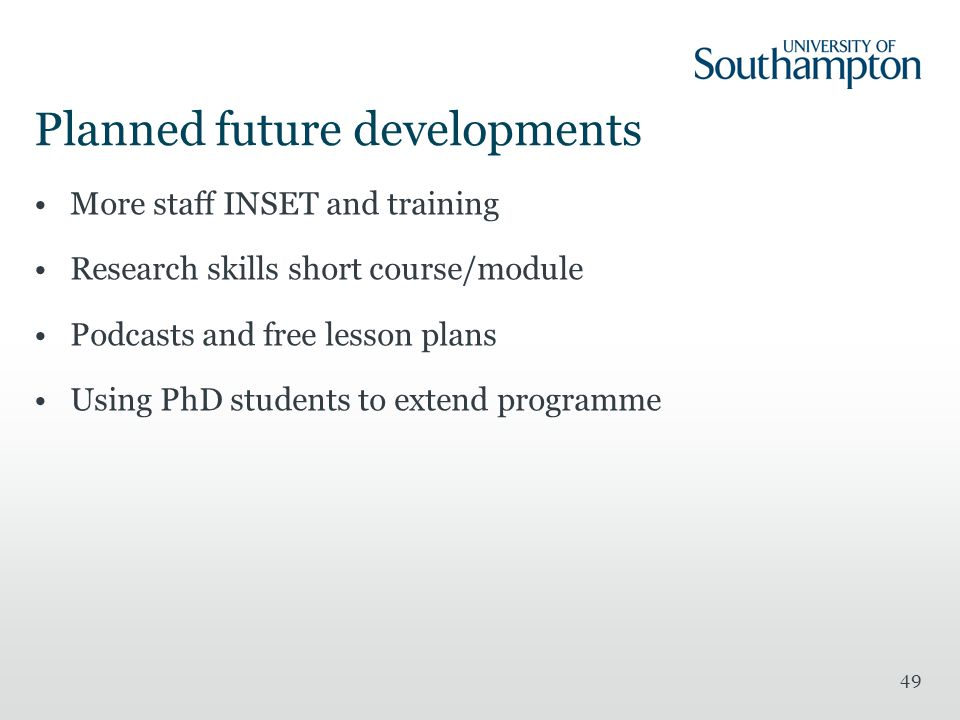 49 Planned future developments More staff INSET and training Research skills short course/module Podcasts and free lesson plans Using PhD students to extend programme
