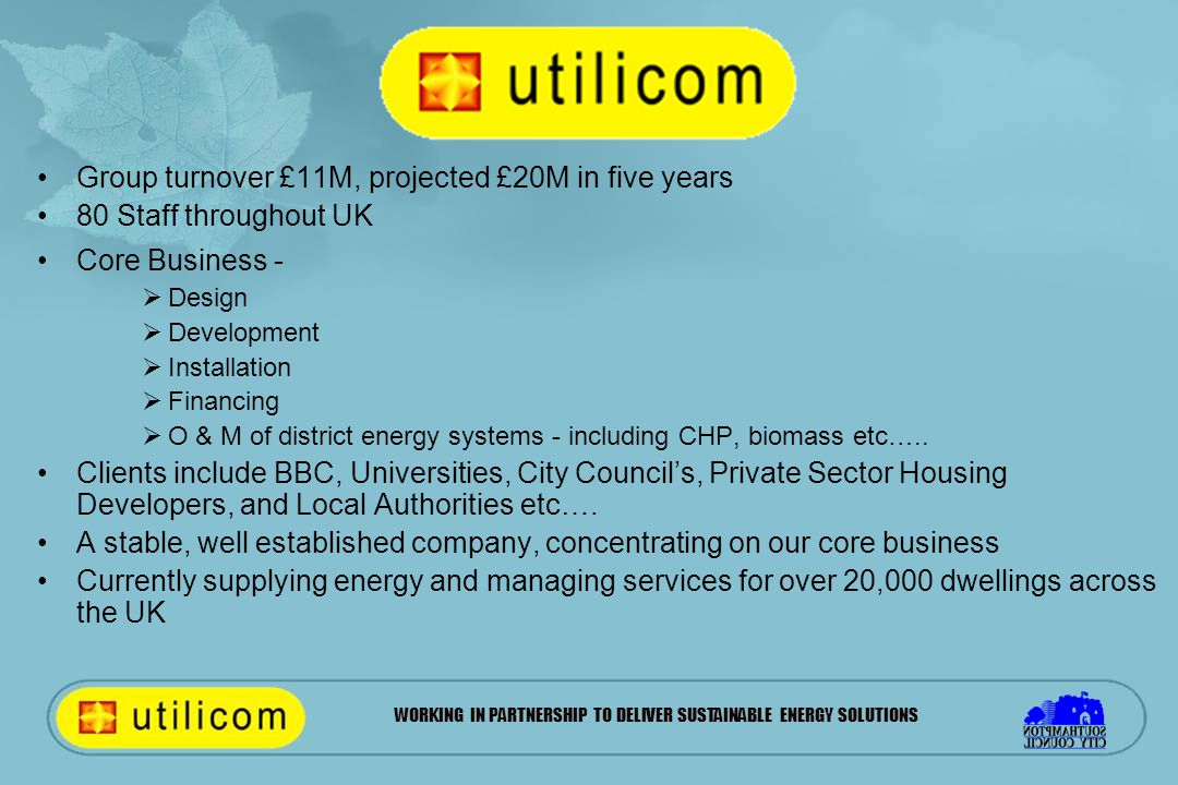 WORKING IN PARTNERSHIP TO DELIVER SUSTAINABLE ENERGY SOLUTIONS Group turnover £11M, projected £20M in five years 80 Staff throughout UK Core Business -  Design  Development  Installation  Financing  O & M of district energy systems - including CHP, biomass etc…..
