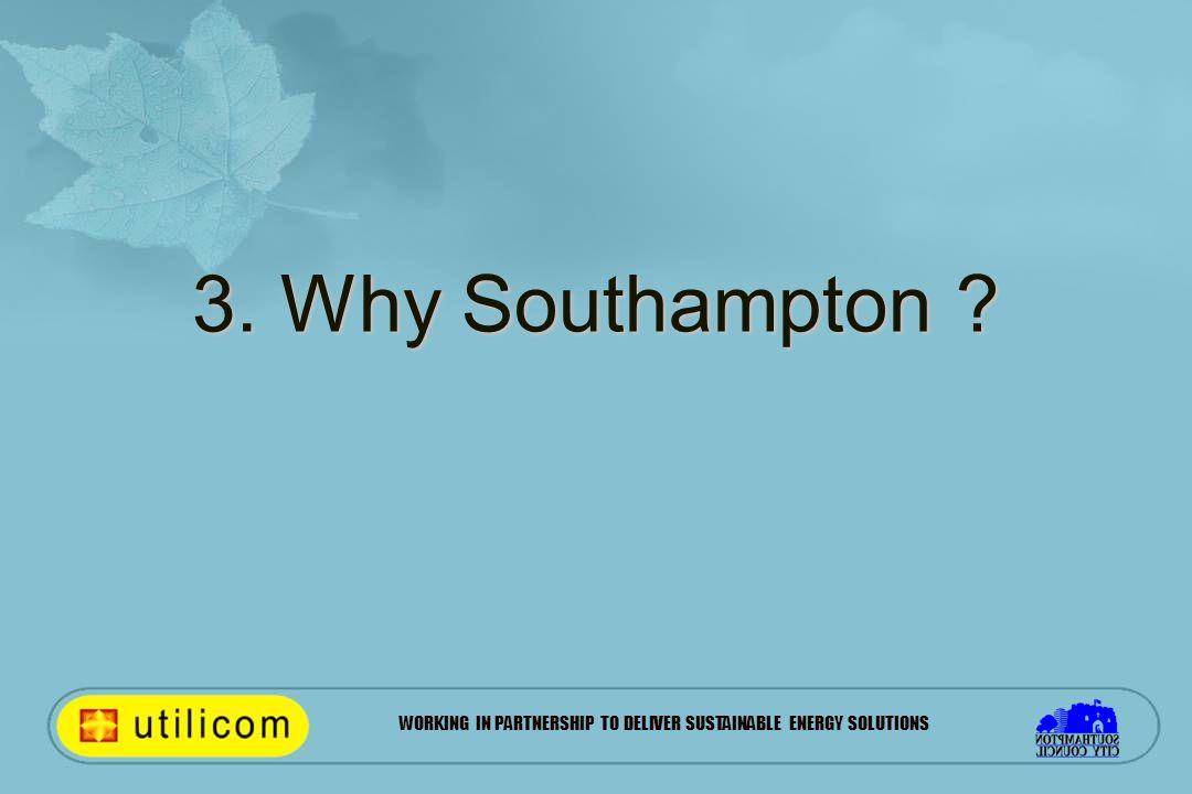 WORKING IN PARTNERSHIP TO DELIVER SUSTAINABLE ENERGY SOLUTIONS 3. Why Southampton ?