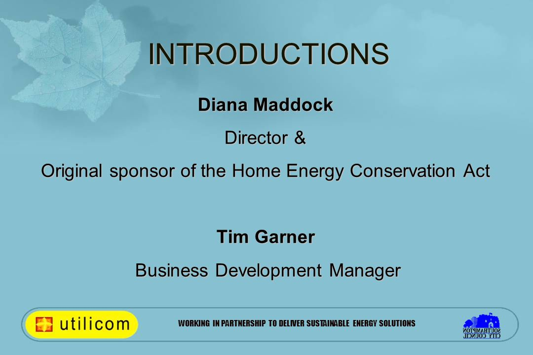 WORKING IN PARTNERSHIP TO DELIVER SUSTAINABLE ENERGY SOLUTIONS INTRODUCTIONS Diana Maddock Director & Original sponsor of the Home Energy Conservation Act Tim Garner Business Development Manager Business Development Manager