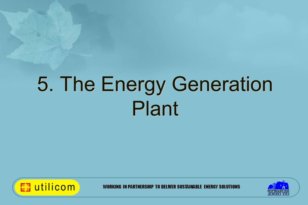WORKING IN PARTNERSHIP TO DELIVER SUSTAINABLE ENERGY SOLUTIONS 5. The Energy Generation Plant