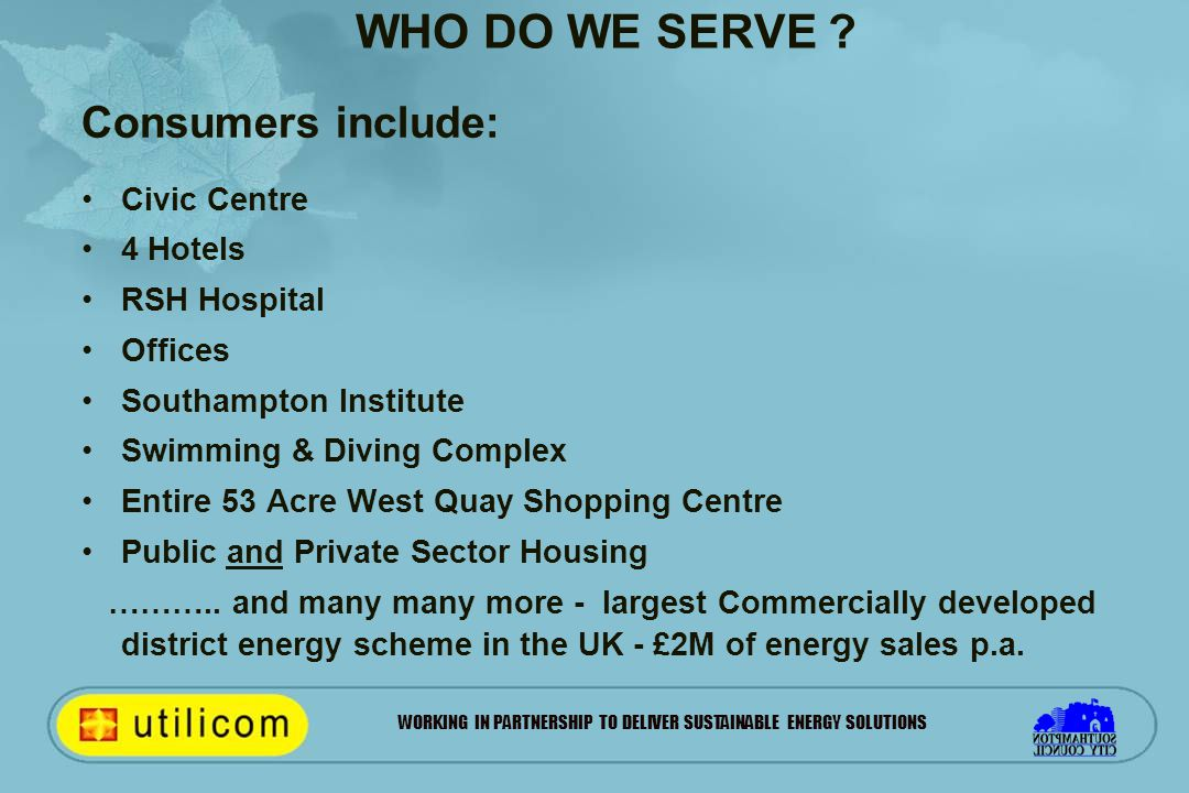 WORKING IN PARTNERSHIP TO DELIVER SUSTAINABLE ENERGY SOLUTIONS WHO DO WE SERVE ? Consumers include: Civic Centre 4 Hotels RSH Hospital Offices Southam