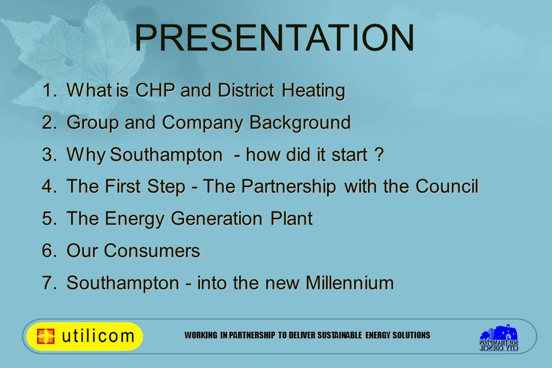WORKING IN PARTNERSHIP TO DELIVER SUSTAINABLE ENERGY SOLUTIONS 1.What is CHP and District Heating 2.Group and Company Background 3.Why Southampton - how did it start .