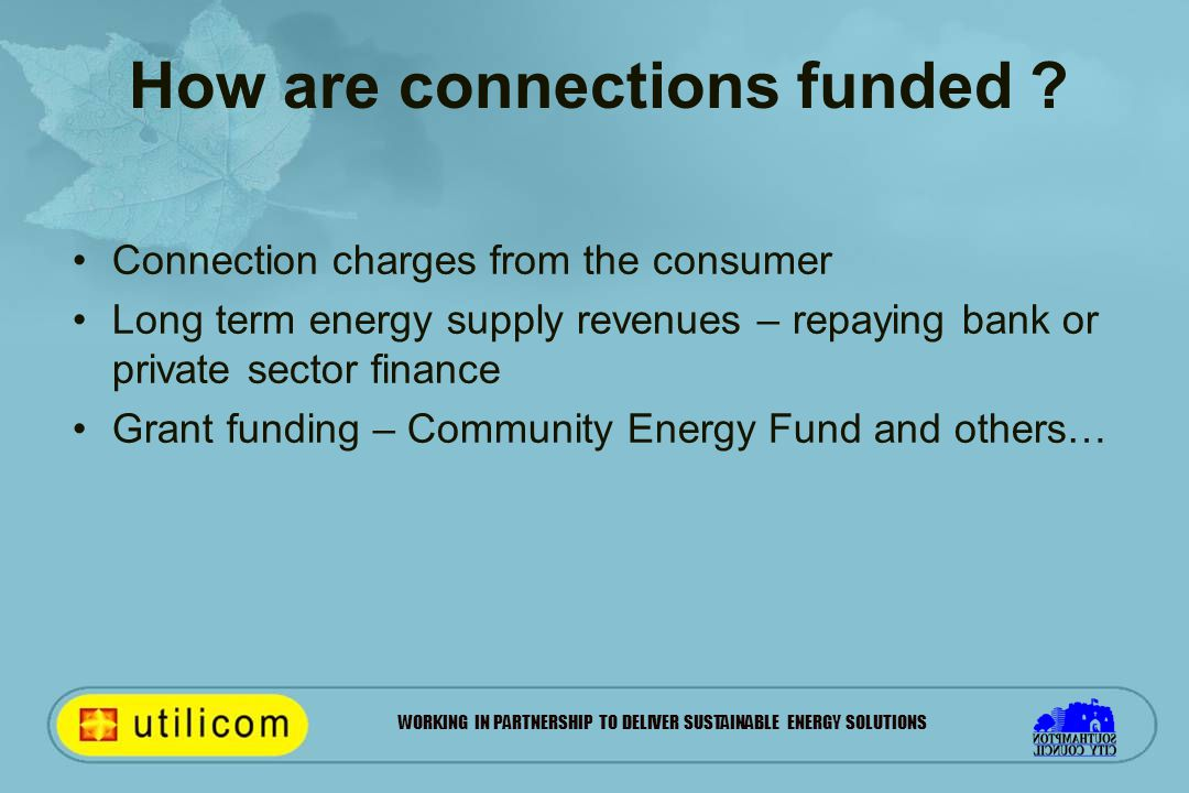 WORKING IN PARTNERSHIP TO DELIVER SUSTAINABLE ENERGY SOLUTIONS How are connections funded ? Connection charges from the consumer Long term energy supp