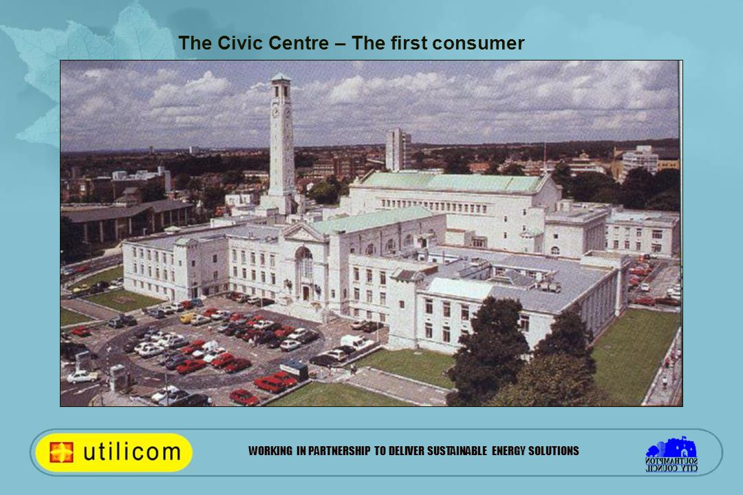 WORKING IN PARTNERSHIP TO DELIVER SUSTAINABLE ENERGY SOLUTIONS The Civic Centre – The first consumer