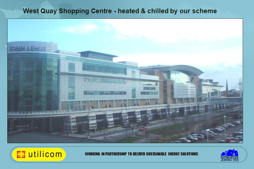 WORKING IN PARTNERSHIP TO DELIVER SUSTAINABLE ENERGY SOLUTIONS West Quay Shopping Centre - heated & chilled by our scheme