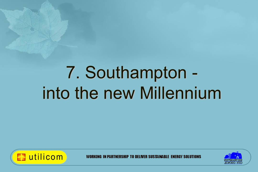 WORKING IN PARTNERSHIP TO DELIVER SUSTAINABLE ENERGY SOLUTIONS 7. Southampton - into the new Millennium