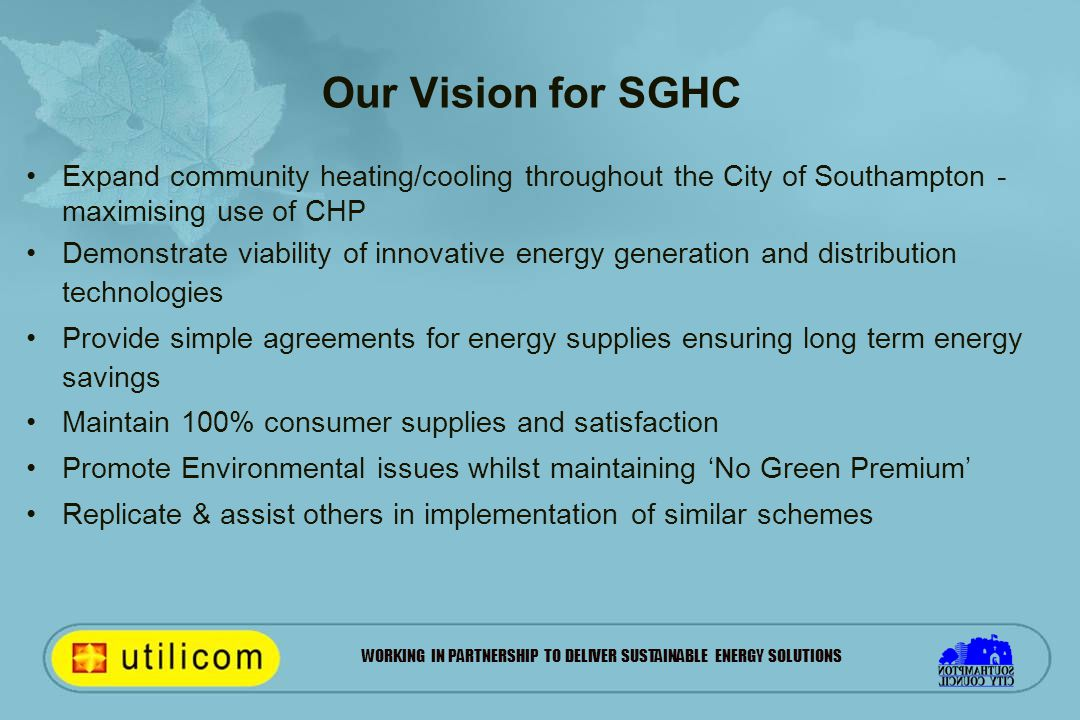 WORKING IN PARTNERSHIP TO DELIVER SUSTAINABLE ENERGY SOLUTIONS Our Vision for SGHC Expand community heating/cooling throughout the City of Southampton - maximising use of CHP Demonstrate viability of innovative energy generation and distribution technologies Provide simple agreements for energy supplies ensuring long term energy savings Maintain 100% consumer supplies and satisfaction Promote Environmental issues whilst maintaining 'No Green Premium' Replicate & assist others in implementation of similar schemes