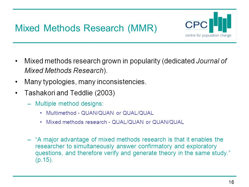16 Mixed Methods Research (MMR) Mixed methods research grown in popularity (dedicated Journal of Mixed Methods Research).