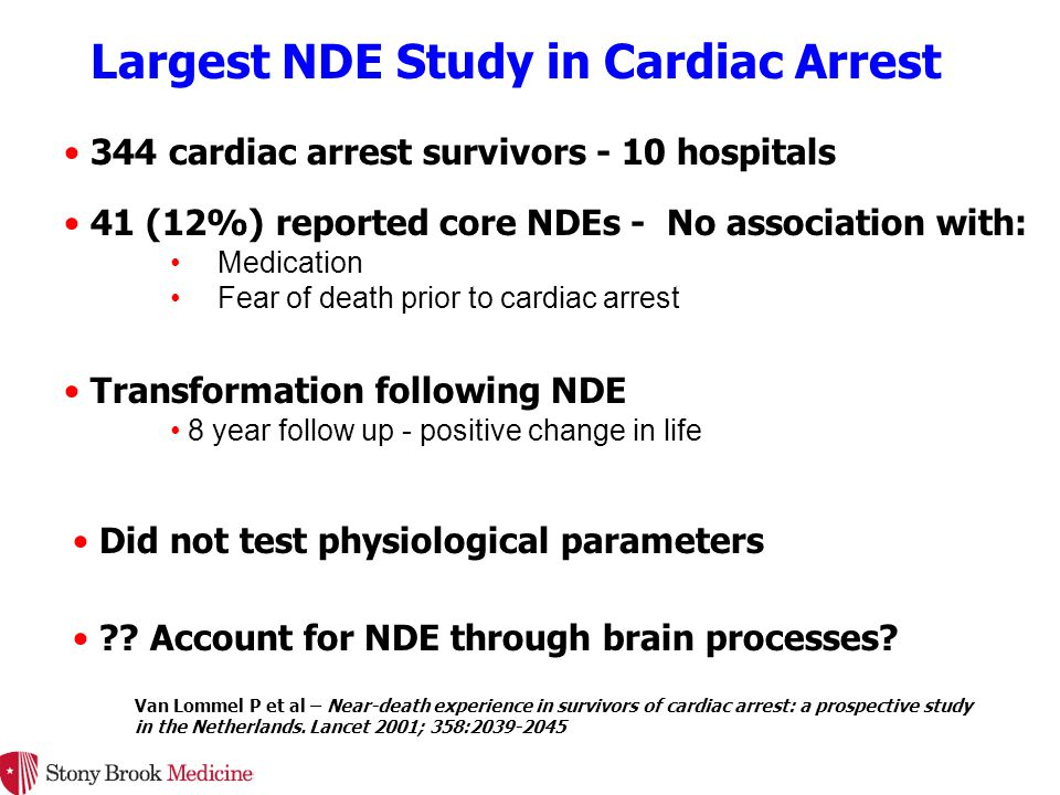 344 cardiac arrest survivors - 10 hospitals Largest NDE Study in Cardiac Arrest 41 (12%) reported core NDEs - No association with: 8 year follow up - positive change in life Did not test physiological parameters .