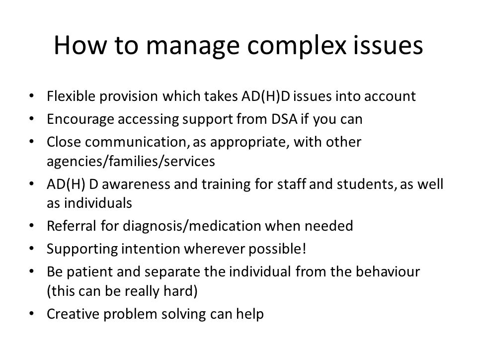 How to manage complex issues Flexible provision which takes AD(H)D issues into account Encourage accessing support from DSA if you can Close communication, as appropriate, with other agencies/families/services AD(H) D awareness and training for staff and students, as well as individuals Referral for diagnosis/medication when needed Supporting intention wherever possible.