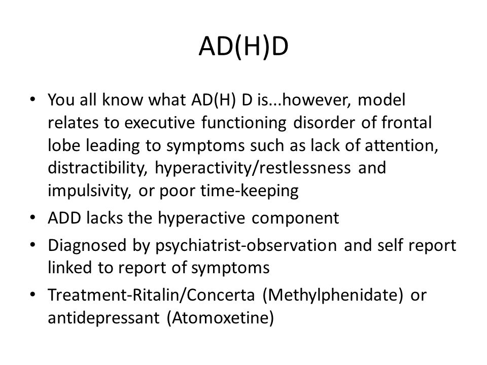 AD(H)D You all know what AD(H) D is...however, model relates to executive functioning disorder of frontal lobe leading to symptoms such as lack of attention, distractibility, hyperactivity/restlessness and impulsivity, or poor time-keeping ADD lacks the hyperactive component Diagnosed by psychiatrist-observation and self report linked to report of symptoms Treatment-Ritalin/Concerta (Methylphenidate) or antidepressant (Atomoxetine)