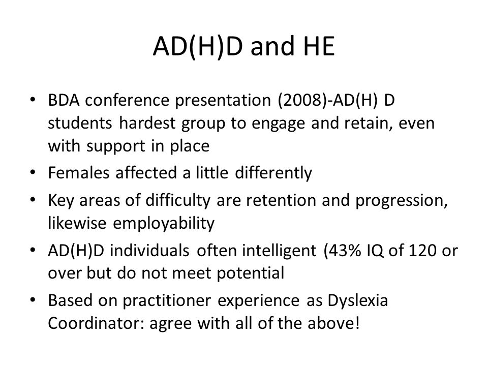 AD(H)D and HE BDA conference presentation (2008)-AD(H) D students hardest group to engage and retain, even with support in place Females affected a little differently Key areas of difficulty are retention and progression, likewise employability AD(H)D individuals often intelligent (43% IQ of 120 or over but do not meet potential Based on practitioner experience as Dyslexia Coordinator: agree with all of the above!