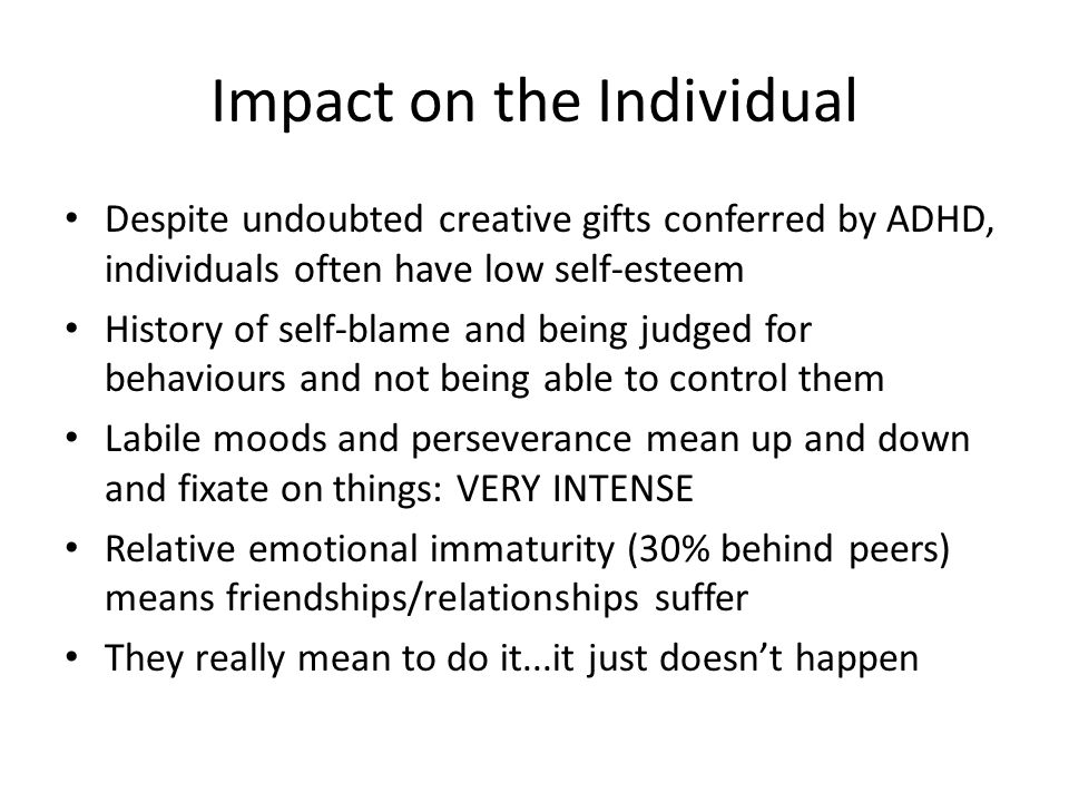 Impact on the Individual Despite undoubted creative gifts conferred by ADHD, individuals often have low self-esteem History of self-blame and being judged for behaviours and not being able to control them Labile moods and perseverance mean up and down and fixate on things: VERY INTENSE Relative emotional immaturity (30% behind peers) means friendships/relationships suffer They really mean to do it...it just doesn't happen