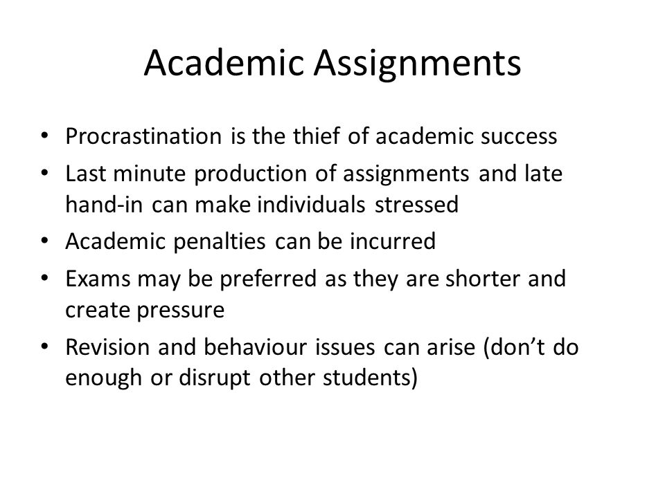 Academic Assignments Procrastination is the thief of academic success Last minute production of assignments and late hand-in can make individuals stressed Academic penalties can be incurred Exams may be preferred as they are shorter and create pressure Revision and behaviour issues can arise (don't do enough or disrupt other students)
