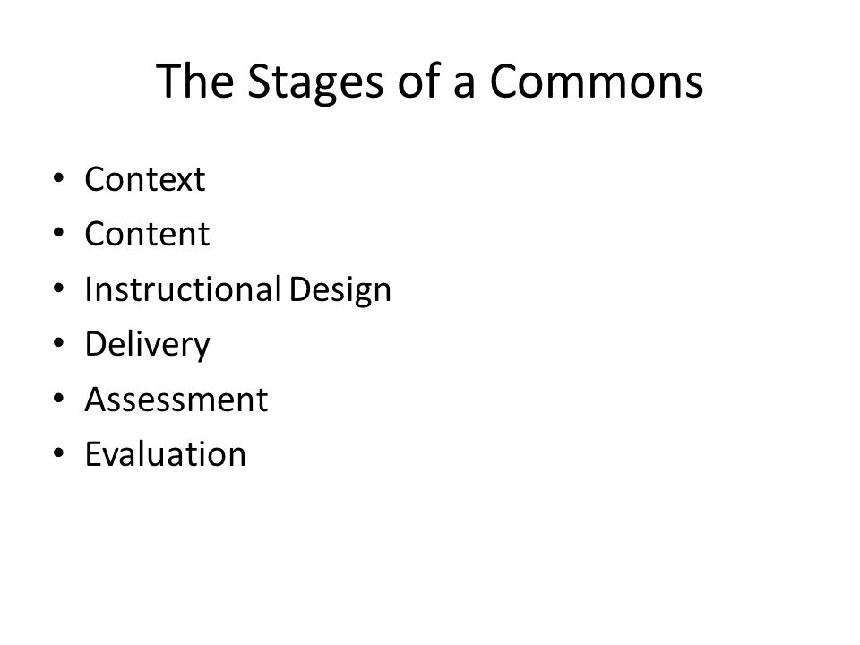 The Stages of a Commons Context Content Instructional Design Delivery Assessment Evaluation