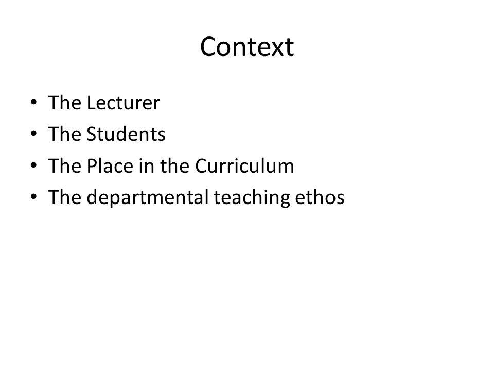 Context The Lecturer The Students The Place in the Curriculum The departmental teaching ethos