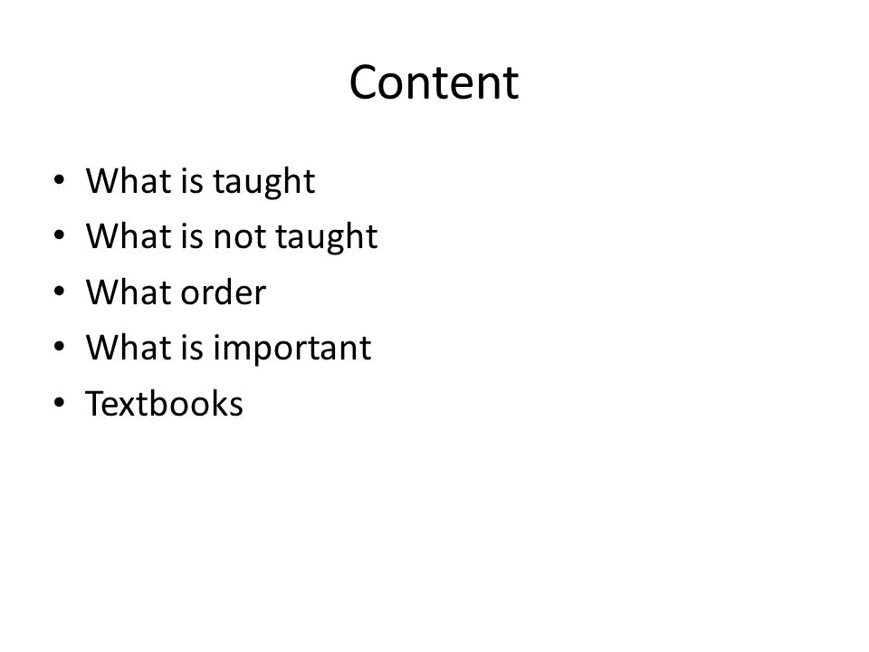 Content What is taught What is not taught What order What is important Textbooks
