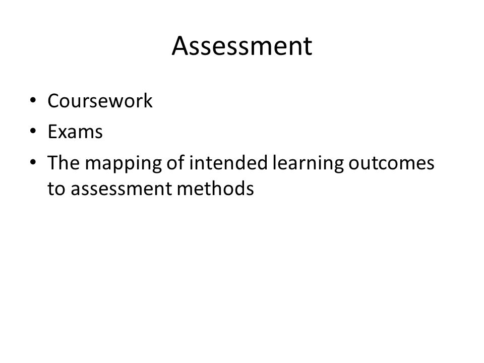 Assessment Coursework Exams The mapping of intended learning outcomes to assessment methods