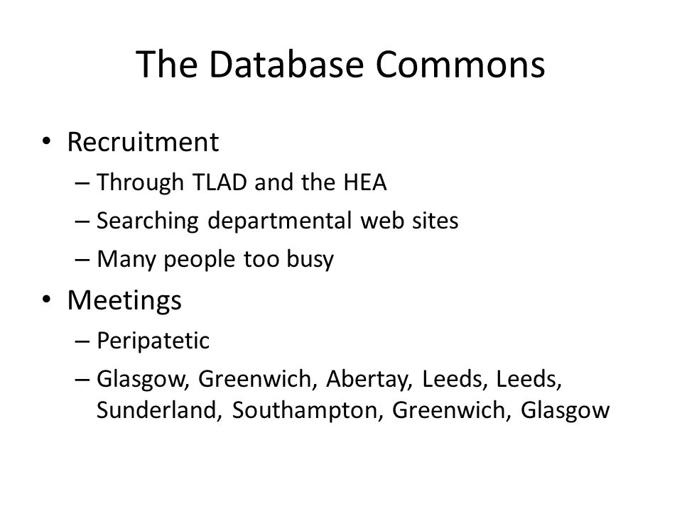 The Database Commons Recruitment – Through TLAD and the HEA – Searching departmental web sites – Many people too busy Meetings – Peripatetic – Glasgow
