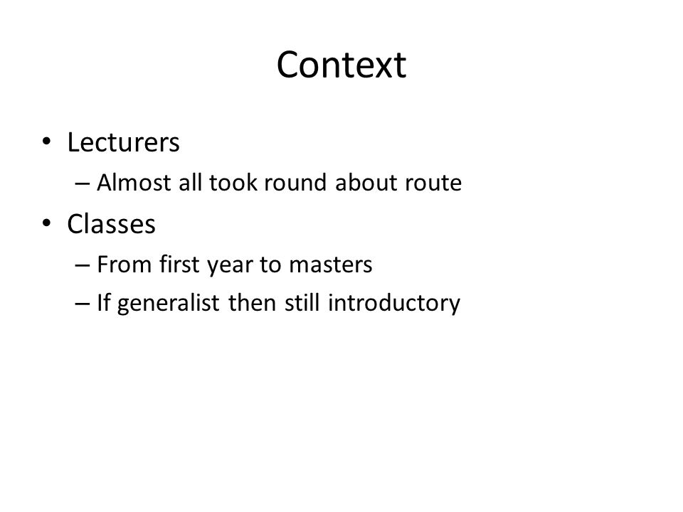 Context Lecturers – Almost all took round about route Classes – From first year to masters – If generalist then still introductory