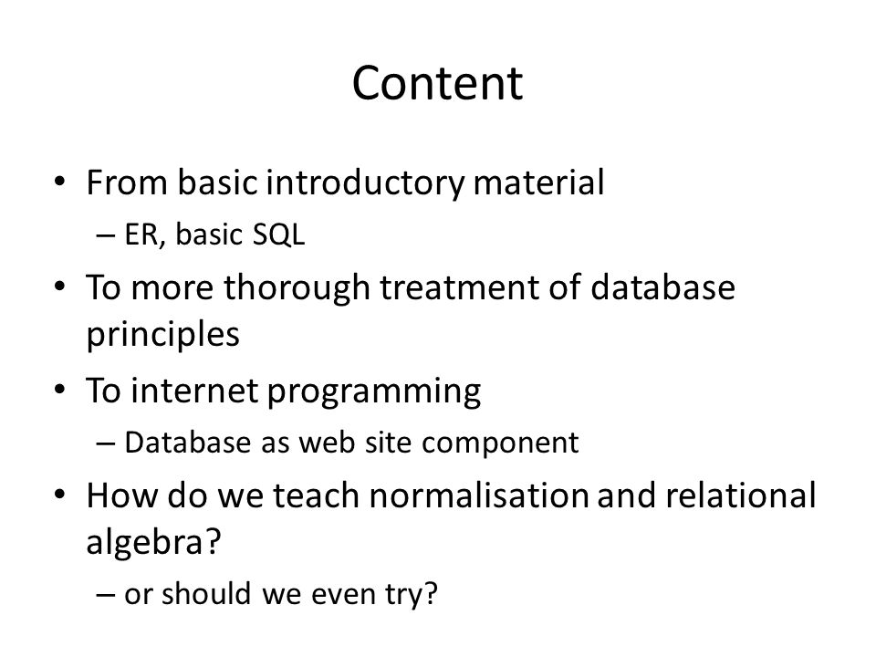 Content From basic introductory material – ER, basic SQL To more thorough treatment of database principles To internet programming – Database as web s