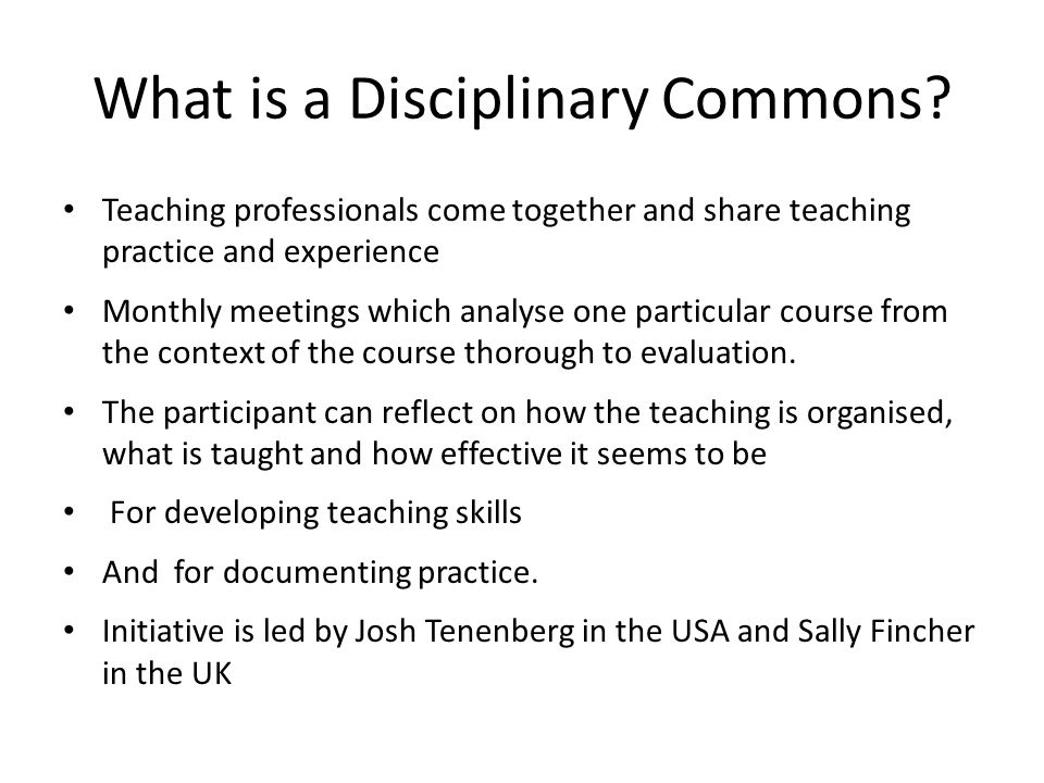 What is a Disciplinary Commons? Teaching professionals come together and share teaching practice and experience Monthly meetings which analyse one par