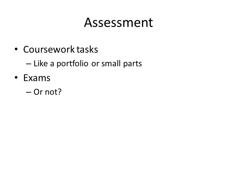 Assessment Coursework tasks – Like a portfolio or small parts Exams – Or not?