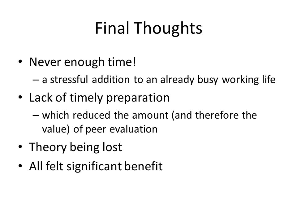 Final Thoughts Never enough time! – a stressful addition to an already busy working life Lack of timely preparation – which reduced the amount (and th