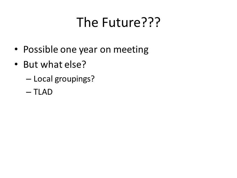 The Future??? Possible one year on meeting But what else? – Local groupings? – TLAD