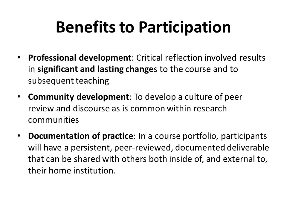 Benefits to Participation Professional development: Critical reflection involved results in significant and lasting changes to the course and to subse