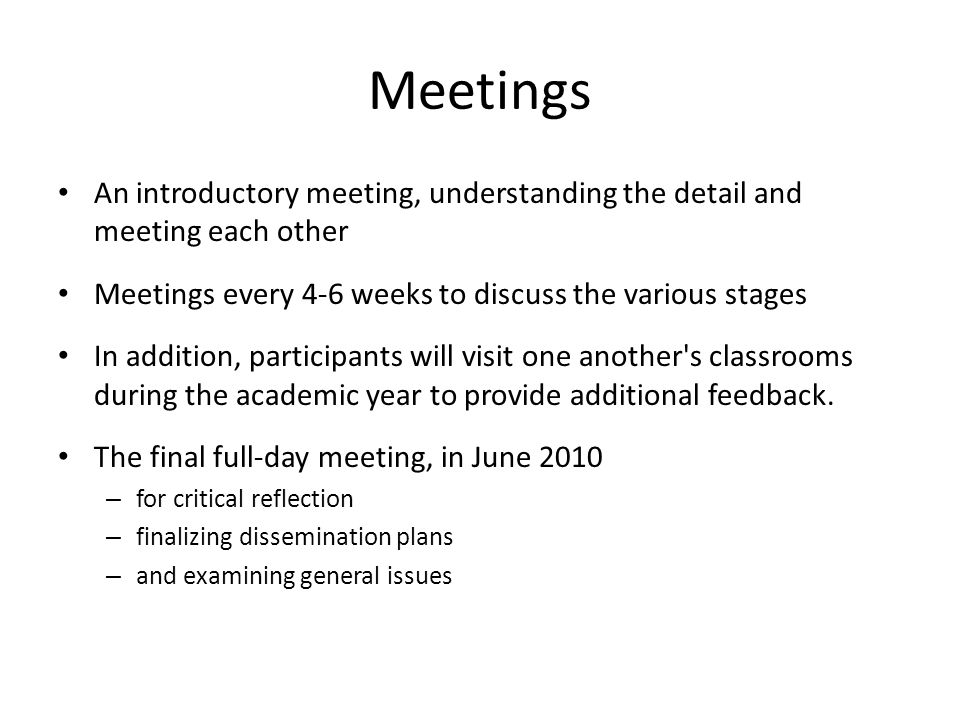 Meetings An introductory meeting, understanding the detail and meeting each other Meetings every 4-6 weeks to discuss the various stages In addition,