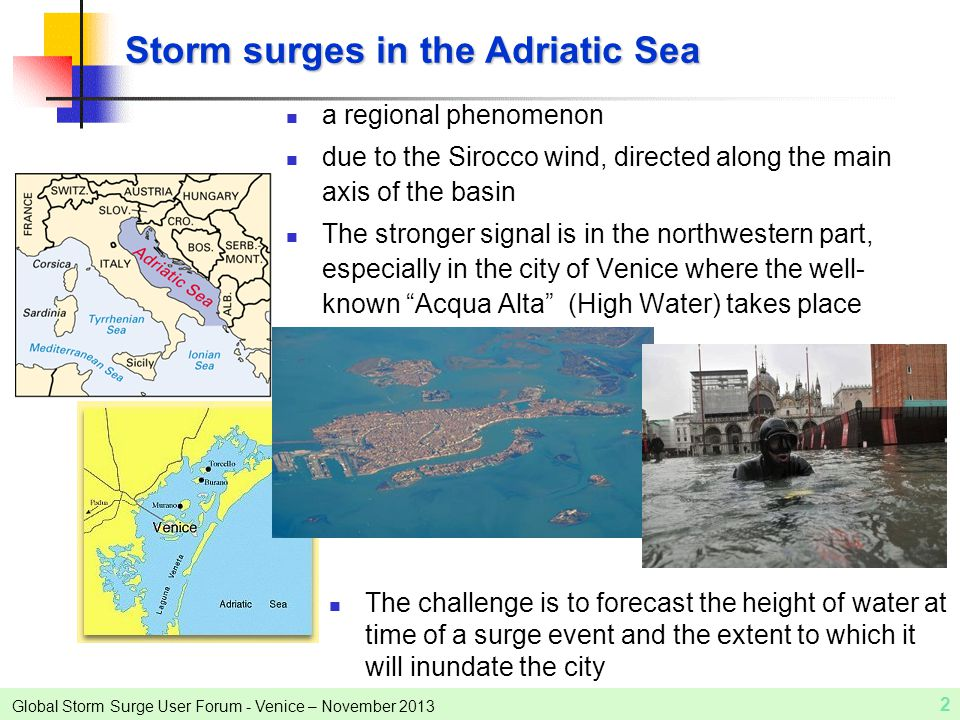Global Storm Surge User Forum - Venice – November 2013 2 Storm surges in the Adriatic Sea a regional phenomenon due to the Sirocco wind, directed along the main axis of the basin The stronger signal is in the northwestern part, especially in the city of Venice where the well- known Acqua Alta (High Water) takes place The challenge is to forecast the height of water at time of a surge event and the extent to which it will inundate the city