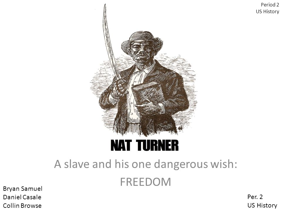 A slave and his one dangerous wish: FREEDOM Period 2 US History Bryan Samuel Daniel Casale Collin Browse Per.