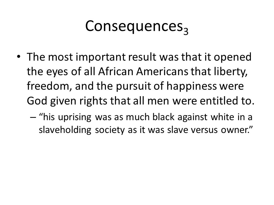 Consequences 3 The most important result was that it opened the eyes of all African Americans that liberty, freedom, and the pursuit of happiness were God given rights that all men were entitled to.