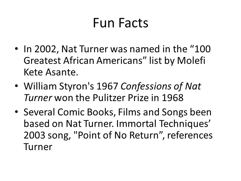 Fun Facts In 2002, Nat Turner was named in the 100 Greatest African Americans list by Molefi Kete Asante.